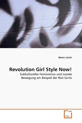 Revolution Girl Style Now! - Subkultureller Feminismus und soziale Bewegung am Beispiel der Riot Grrrls - Lisicki, Maria