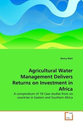 Agricultural Water Management Delivers Returns on Investment in Africa - A compendium of 18 Case studies from six countries in Eastern and Southern Africa - Mati, Bancy