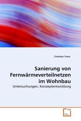 Sanierung von Fernwärmeverteilnetzen im Wohnbau - Untersuchungen, Konzeptentwicklung - Trenz, Christian