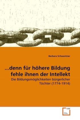 denn für höhere Bildung fehle ihnen der Intellekt - Die Bildungsmöglichkeiten bürgerlicher Töchter (1774-1914) - Schwantner, Barbara
