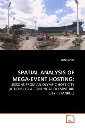 SPATIAL ANALYSIS OF MEGA-EVENT HOSTING: - LESSONS FROM AN OLYMPIC HOST CITY (ATHENS) TO A CONTINUAL OLYMPIC BID CITY (ISTANBUL) - Erten, Sertac