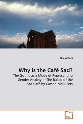 Why is the Café Sad? - The Gothic as a Mode of Representing Gender Anxiety in The Ballad of the Sad Café by Carson McCullers - Antoni, Rita