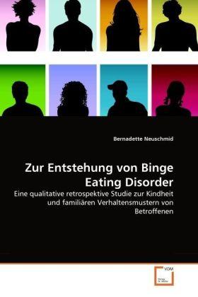 Zur Entstehung von Binge Eating Disorder - Eine qualitative retrospektive Studie zur Kindheit und familiären Verhaltensmustern von Betroffenen - Neuschmid, Bernadette