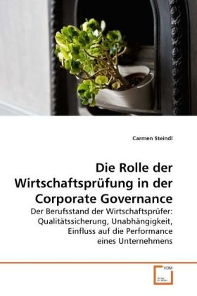 Die Rolle der Wirtschaftsprüfung in der Corporate Governance - Der Berufsstand der Wirtschaftsprüfer: Qualitätssicherung, Unabhängigkeit, Einfluss auf die Performance eines Unternehmens - Steindl, Carmen