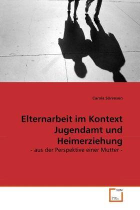 Elternarbeit im Kontext Jugendamt und Heimerziehung - - aus der Perspektive einer Mutter - - Sörensen, Carola