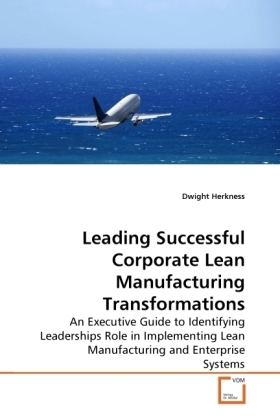 Leading Successful Corporate Lean Manufacturing Transformations - An Executive Guide to Identifying Leaderships Role in Implementing Lean Manufacturing and Enterprise Systems - Herkness, Dwight