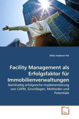 Facility Management als Erfolgsfaktor für Immobilienverwaltungen - Nachhaltig erfolgreiche Implementierung von CAFM, Grundlagen, Methoden und Potentiale