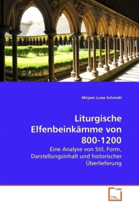 Liturgische ElfenbeinkÃmme von 800-1200 - Eine Analyse von Stil, Form, Darstellungsinhalt und historischer Ãberlieferung - Schmidt, Mirjam Luise