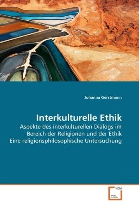 Interkulturelle Ethik - Aspekte des interkulturellen Dialogs im Bereich der Religionen und der Ethik Eine religionsphilosophische Untersuchung - Gerstmann, Johanna