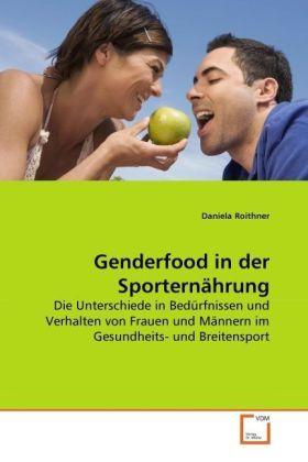 Genderfood in der Sporternährung - Die Unterschiede in Bedürfnissen und Verhalten von Frauen und Männern im Gesundheits- und Breitensport - Roithner, Daniela