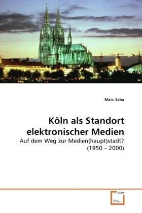 Kln als Standort elektronischer Medien - Auf dem Weg zur Medien(haupt)stadt? (1950   2000) - Saha, Marc