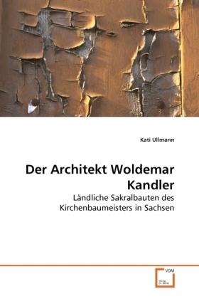 Der Architekt Woldemar Kandler - Ländliche Sakralbauten des Kirchenbaumeisters in Sachsen - Ullmann, Kati
