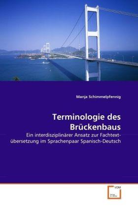 Terminologie des Brückenbaus - Ein interdisziplinärer Ansatz zur Fachtext-übersetzung im Sprachenpaar Spanisch-Deutsch - Schimmelpfennig, Manja