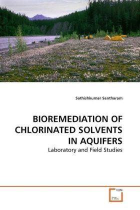 BIOREMEDIATION OF CHLORINATED SOLVENTS IN AQUIFERS - Laboratory and Field Studies - Santharam, Sathishkumar