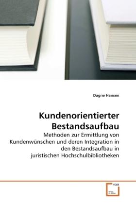 Kundenorientierter Bestandsaufbau - Methoden zur Ermittlung von Kundenwünschen und deren Integration in den Bestandsaufbau in juristischen Hochschulbibliotheken - Hansen, Dagne