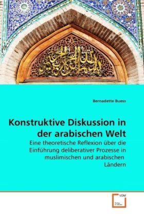 Konstruktive Diskussion in der arabischen Welt - Eine theoretische Reflexion über die Einführung deliberativer Prozesse in muslimischen und arabischen Ländern - Buess, Bernadette
