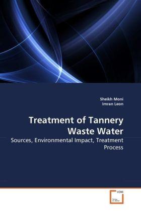 Treatment of Tannery Waste Water - Sources, Environmental Impact, Treatment Process - Moni, Sheikh / Leon, Imran