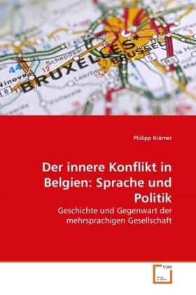 Der innere Konflikt in Belgien: Sprache und Politik - Geschichte und Gegenwart der mehrsprachigen Gesellschaft - KrÃmer, Philipp