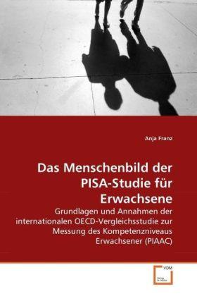 Das Menschenbild der PISA-Studie für Erwachsene - Grundlagen und Annahmen der internationalen OECD-Vergleichsstudie zur Messung des Kompetenzniveaus Erwachsener (PIAAC) - Franz, Anja