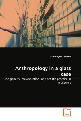 Anthropology in a glass case - Indigeneity, collaboration, and artistic practice in museums - Durand, Carine Ayélé