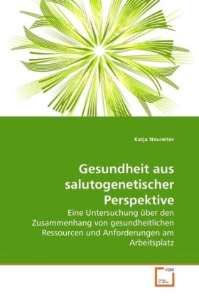 Gesundheit aus salutogenetischer Perspektive - Eine Untersuchung über den Zusammenhang von gesundheitlichen Ressourcen und Anforderungen am Arbeitsplatz - Neureiter, Katja