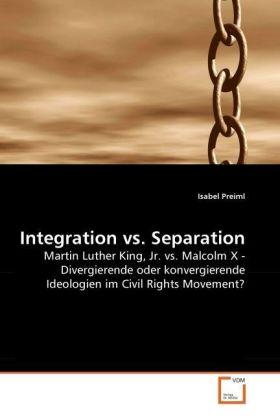 Integration vs. Separation - Martin Luther King, Jr. vs. Malcolm X - Divergierende oder konvergierende Ideologien im Civil Rights Movement? - Preiml, Isabel
