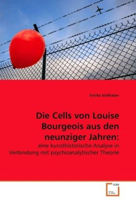 Die Cells von Louise Bourgeois aus den neunziger Jahren: - eine kunsthistorische Analyse in Verbindung mit psychoanalytischer Theorie - Kiefhaber, Emilie