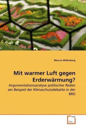 Mit warmer Luft gegen Erderwärmung? - Argumentationsanalyse politischer Reden am Beispiel der Klimaschutzdebatte in der BRD - Willenberg, Marcus