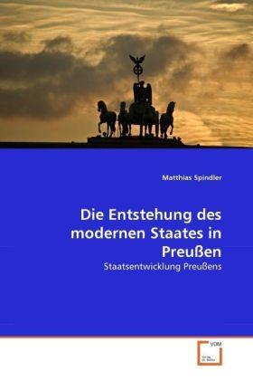 Die Entstehung des modernen Staates in Preußen - Staatsentwicklung Preußens - Spindler, Matthias