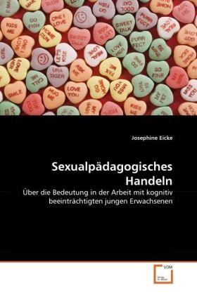 Sexualpädagogisches Handeln - Über die Bedeutung in der Arbeit mit kognitiv beeinträchtigten jungen Erwachsenen - Eicke, Josephine