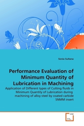 Performance Evaluation of Minimum Quantity of Lubrication in Machining - Application of Different types of Cutting fluids in Minimum Quantity of Lubrication during machining of alloy steel by coated carbide SNMM insert - Sultana, Sonia