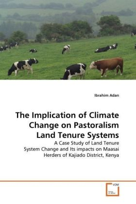 The Implication of Climate Change on Pastoralism Land Tenure Systems - A Case Study of Land Tenure System Change and Its impacts on Maasai Herders of Kajiado District, Kenya - Adan, Ibrahim