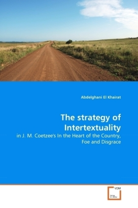 The strategy of Intertextuality - in J. M. Coetzee's In the Heart of the Country, Foe and Disgrace - Khairat, Abdelghani El