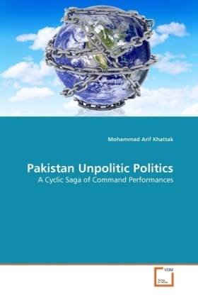 Pakistan Unpolitic Politics - A Cyclic Saga of Command Performances - Khattak, Mohammad Arif