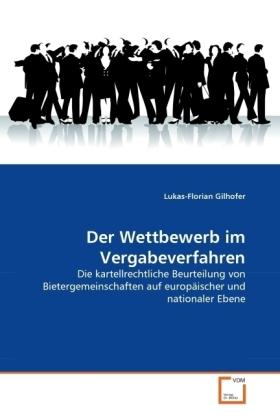 Der Wettbewerb im Vergabeverfahren - Die kartellrechtliche Beurteilung von Bietergemeinschaften auf europäischer und nationaler Ebene - Gilhofer, Lukas-Florian