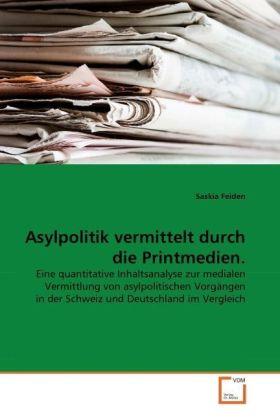 Asylpolitik vermittelt durch die Printmedien. - Eine quantitative Inhaltsanalyse zur medialen Vermittlung von asylpolitischen Vorgängen in der Schweiz und Deutschland im Vergleich - Feiden, Saskia