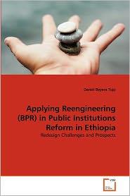 Applying Reengineering (Bpr) In Public Institutions Reform In Ethiopia - Daniel Beyera Tujo
