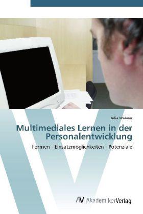 Multimediales Lernen in der Personalentwicklung - Formen - Einsatzmöglichkeiten - Potenziale - Wanner, Julia