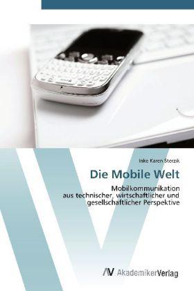 Die Mobile Welt - Mobilkommunikation aus technischer, wirtschaftlicher und gesellschaftlicher Perspektive - Sterzik, Inke Karen