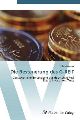 Die Besteuerung des G-REIT - Die steuerliche Behandlung des deutschen Real Estate Investment Trust - Wimmer, Kilian