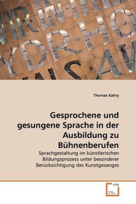 Gesprochene und gesungene Sprache in der Ausbildung zu Bühnenberufen - Sprachgestaltung im künstlerischen Bildungsprozess unter besonderer Berücksichtigung des Kunstgesanges - Kahry, Thomas