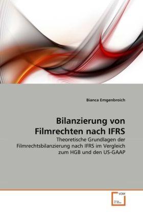 Bilanzierung von Filmrechten nach IFRS - Theoretische Grundlagen der Filmrechtsbilanzierung nach IFRS im Vergleich zum HGB und den US-GAAP - Emgenbroich, Bianca