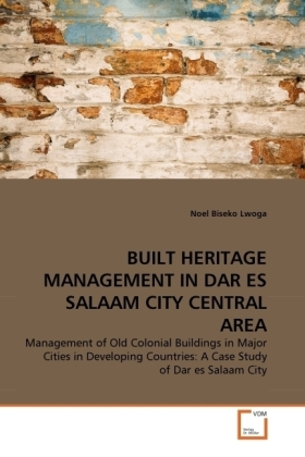 BUILT HERITAGE MANAGEMENT IN DAR ES SALAAM CITY CENTRAL AREA - Management of Old Colonial Buildings in Major Cities in Developing Countries: A Case Study of Dar es Salaam City - Lwoga, Noel Biseko
