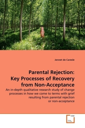 Parental Rejection: Key Processes of Recovery from Non-Acceptance - An in-depth qualitative research study of change processes in how we come to terms with grief resulting from parental rejection or non-acceptance - De Caresle, Jennet