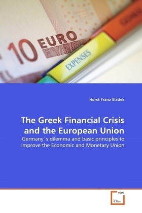 The Greek Financial Crisis and the European Union - Germany's dilemma and basic principles to improve the Economic and Monetary Union - Sladek, Horst Franz