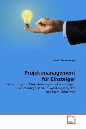 Projektmanagement fÃr Einsteiger - EinfÃhrung von Projektmanagement am Beispiel eines integrierten Entwicklungsprojekts mit fixem Endtermin - Rosenberger, Martin