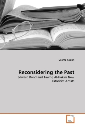 Reconsidering the Past - Edward Bond and Tawfiq Al-Hakim New Historicist Artists - Raslan, Usama