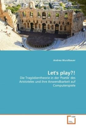 Let's play?! - Die Tragödientheorie in der 'Poetik' des Aristoteles und ihre Anwendbarkeit auf Computerspiele - Wurzlbauer, Andrea