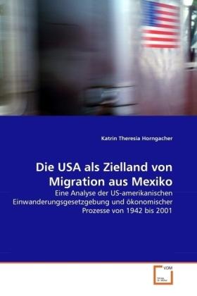 Die USA als Zielland von Migration aus Mexiko - Eine Analyse der US-amerikanischen Einwanderungsgesetzgebung und ökonomischer Prozesse von 1942 bis 2001