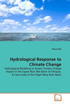 Hydrological Response to Climate Change - Hydrological Modeling to Assess Climate Change Impact in the Upper Blue Nile Basin of Ethiopia, A Case study at the Gilgel Abay River Basin - Dile, Yihun